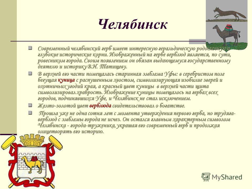 Челябинск Современный челябинский герб имеет интересную геральдическую родословную и глубокие исторические корни. Изображенный на гербе верблюд является, по сути, ровесником города. Своим появлением он обязан выдающемуся государственному деятелю и ис