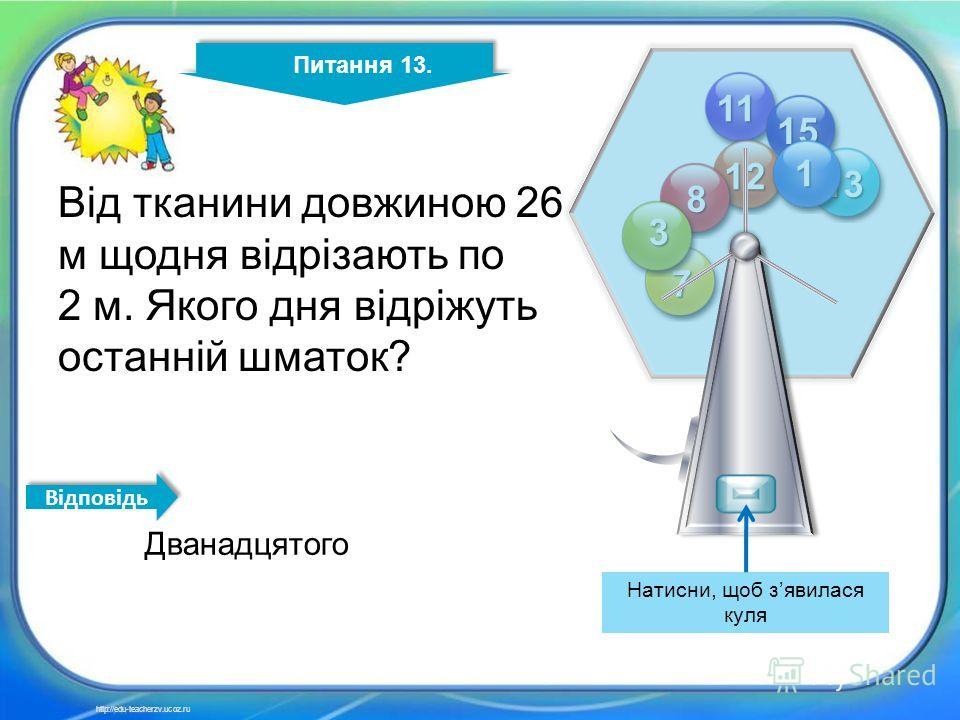 13 11 12 13 15 8 7 3 1 Питання 13. http://edu-teacherzv.ucoz.ru Дванадцятого Від тканини довжиною 26 м щодня відрізають по 2 м. Якого дня відріжуть останній шматок? Відповідь Натисни, щоб зявилася куля