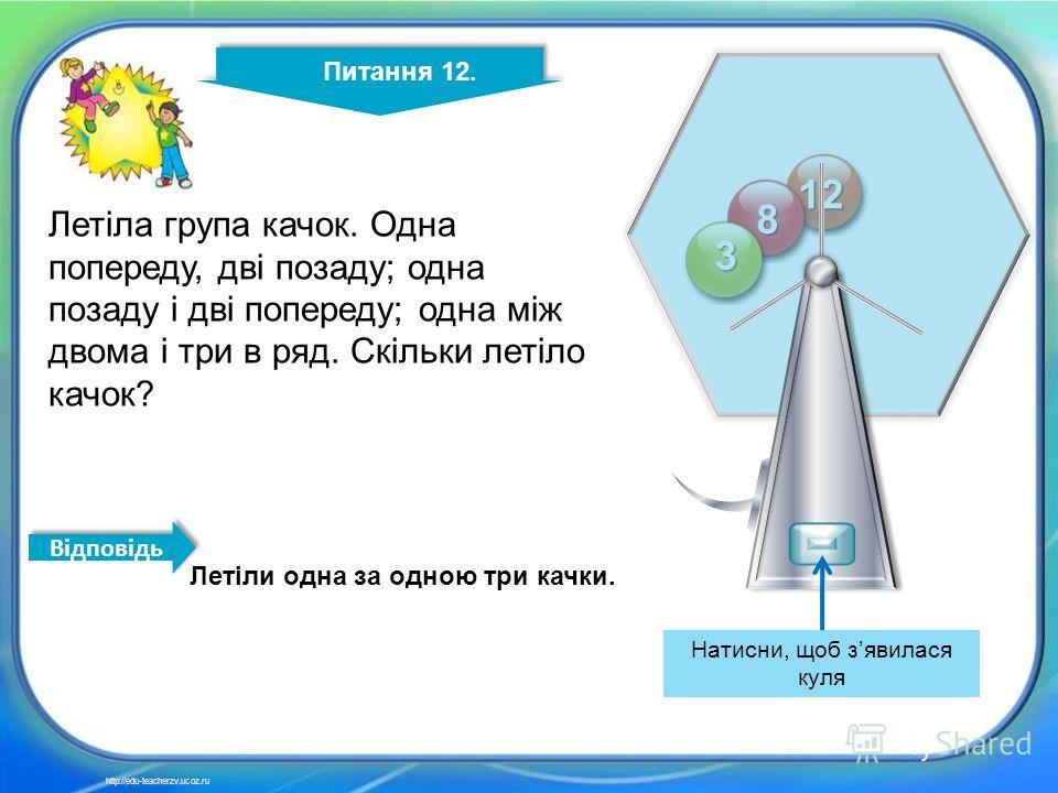 12 11 12 8 3 Питання 12. http://edu-teacherzv.ucoz.ru Летіла група качок. Одна попереду, дві позаду; одна позаду і дві попереду; одна між двома і три в ряд. Скільки летіло качок? Летіли одна за одною три качки. Відповідь Натисни, щоб зявилася куля
