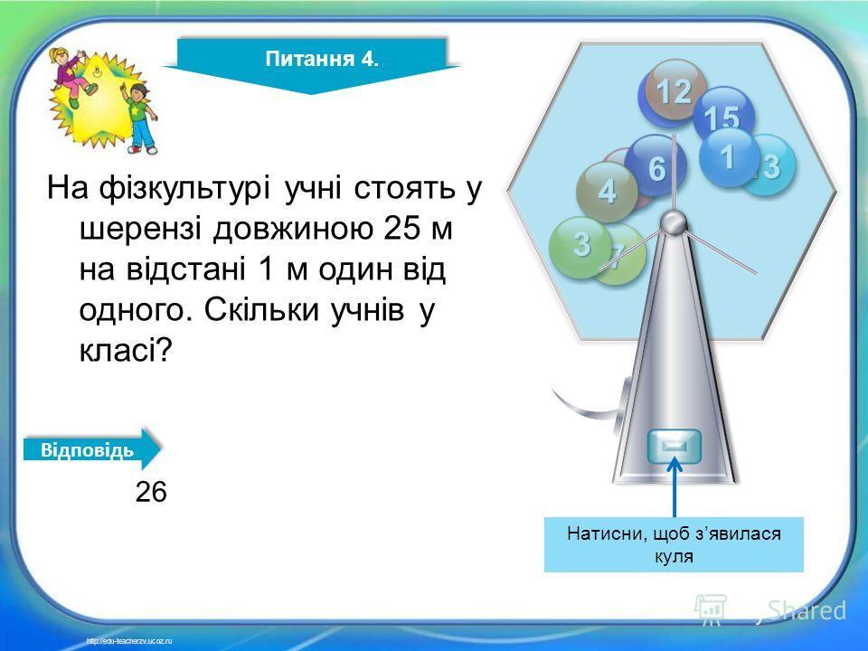 4 14 2 11 12 13 15 8 7 6 4 3 1 Питання 4. http://edu-teacherzv.ucoz.ru На фізкультурі учні стоять у шерензі довжиною 25 м на відстані 1 м один від одного. Скільки учнів у класі? 26 Відповідь Натисни, щоб зявилася куля