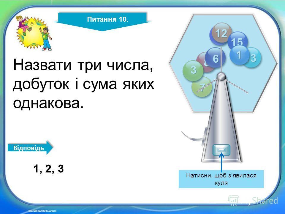 10 4 14 2 11 12 13 15 8 7 6 3 1 Питання 10. http://edu-teacherzv.ucoz.ru Назвати три числа, добуток і сума яких однакова. 1, 2, 3 Відповідь Натисни, щоб зявилася куля