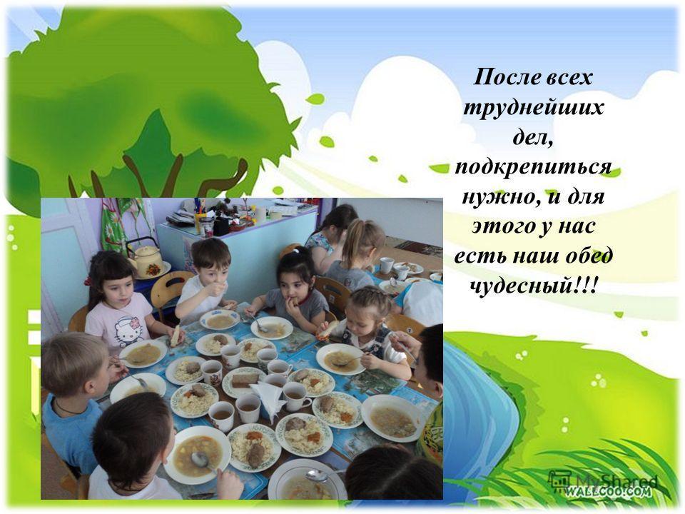 После всех труднейших дел, подкрепиться нужно, и для этого у нас есть наш обед чудесный!!!