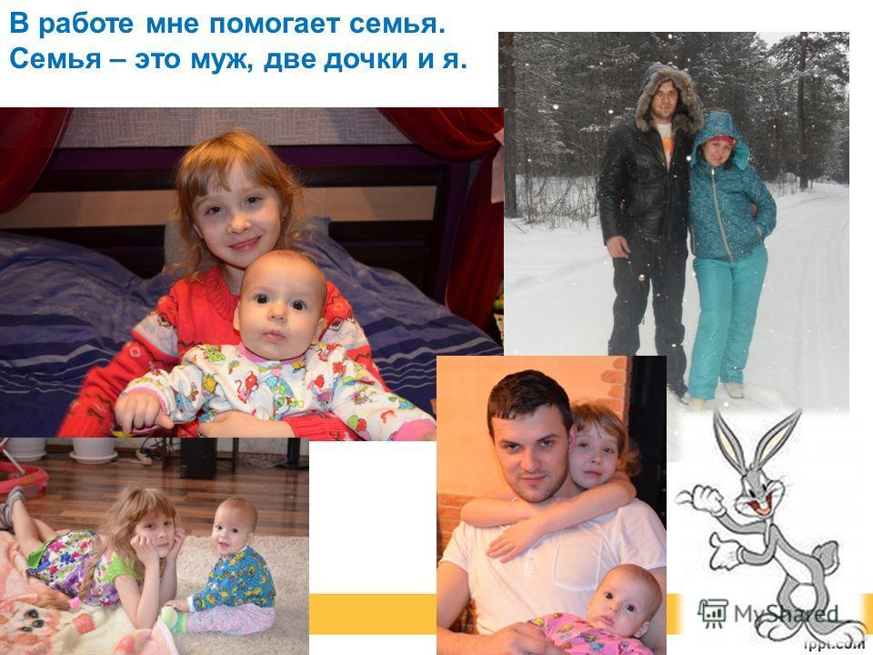 В работе мне помогает семья. Семья – это муж, две дочки и я.