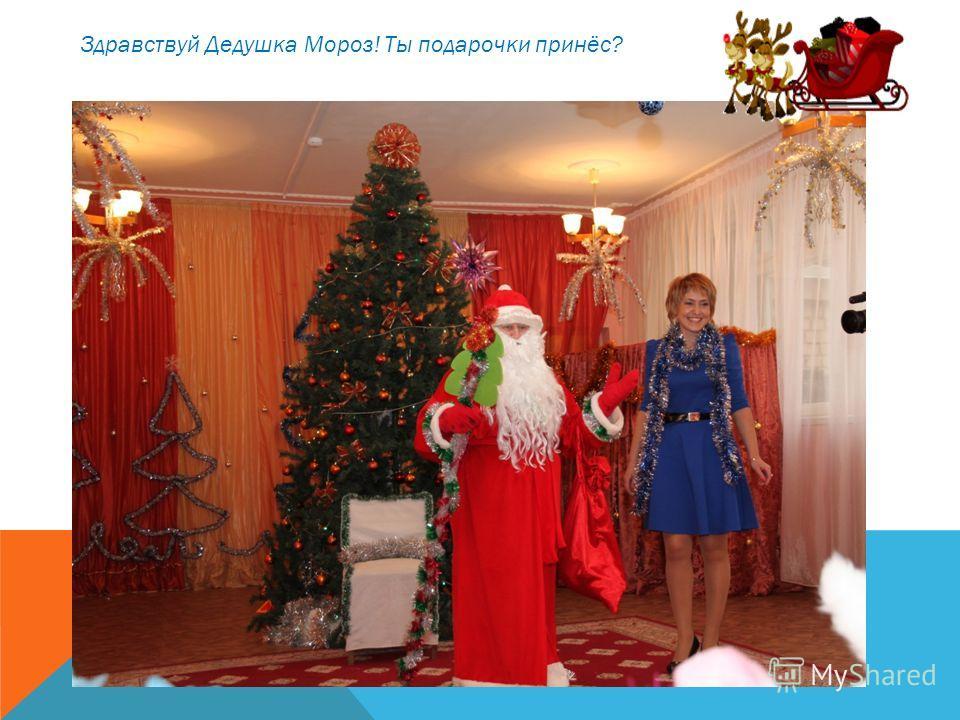 Здравствуй Дедушка Мороз! Ты подарочки принёс?