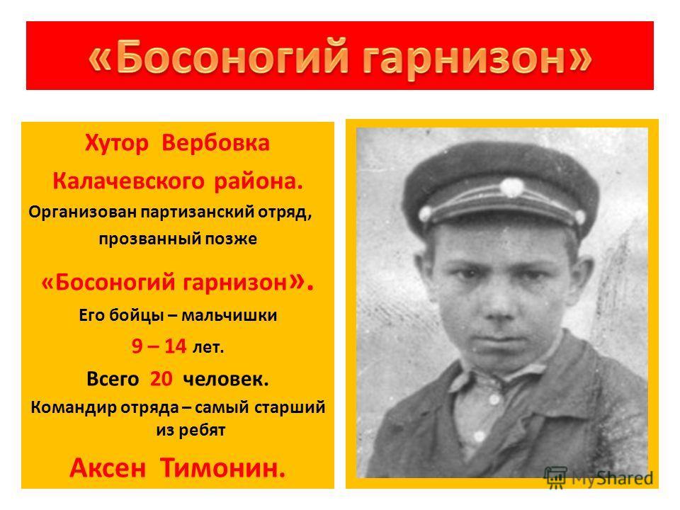 Хутор Вербовка Калачевского района. Организован партизанский отряд, прозванный позже «Босоногий гарнизон ». Его бойцы – мальчишки 9 – 14 лет. Всего 20 человек. Командир отряда – самый старший из ребят Аксен Тимонин.