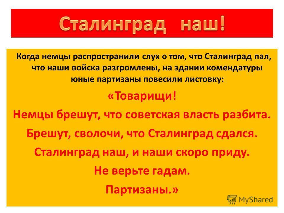 Когда немцы распространили слух о том, что Сталинград пал, что наши войска разгромлены, на здании комендатуры юные партизаны повесили листовку: «Товарищи! Немцы брешут, что советская власть разбита. Брешут, сволочи, что Сталинград сдался. Сталинград