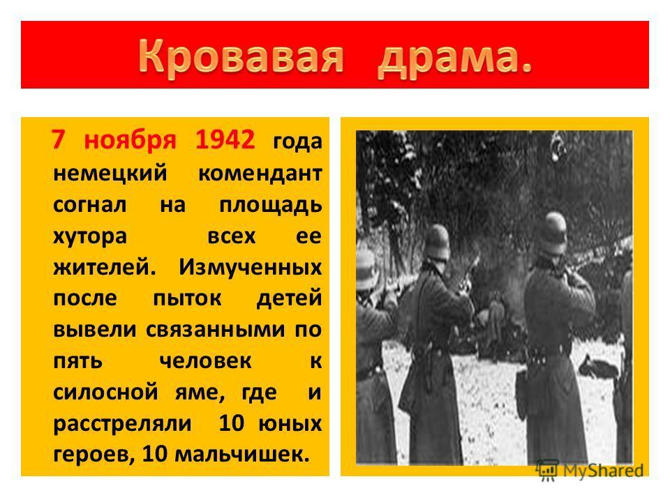 7 ноября 1942 года немецкий комендант согнал на площадь хутора всех ее жителей. Измученных после пыток детей вывели связанными по пять человек к силосной яме, где и расстреляли 10 юных героев, 10 мальчишек.