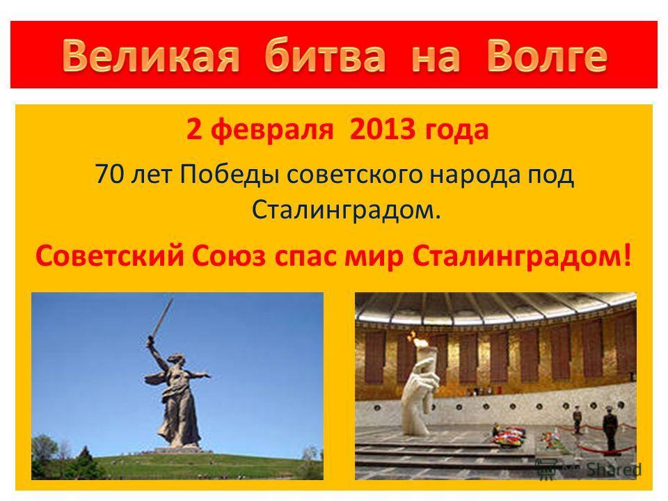 2 февраля 2013 года 70 лет Победы советского народа под Сталинградом. Советский Союз спас мир Сталинградом!