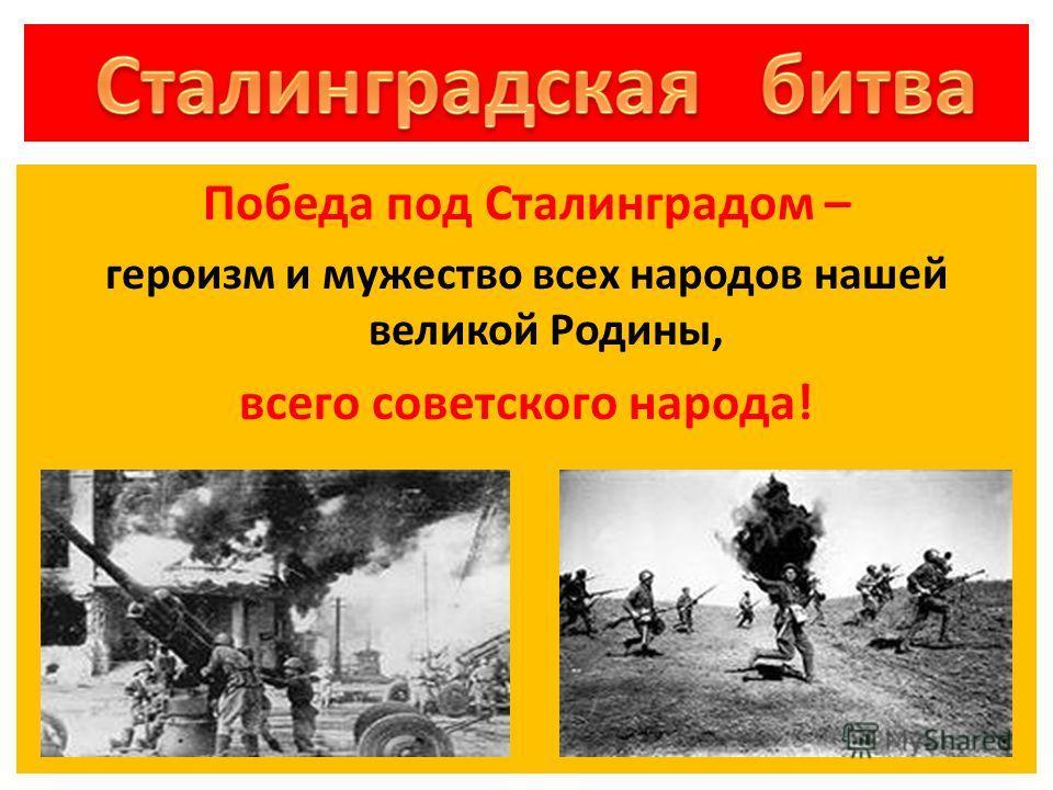 Победа под Сталинградом – героизм и мужество всех народов нашей великой Родины, всего советского народа!