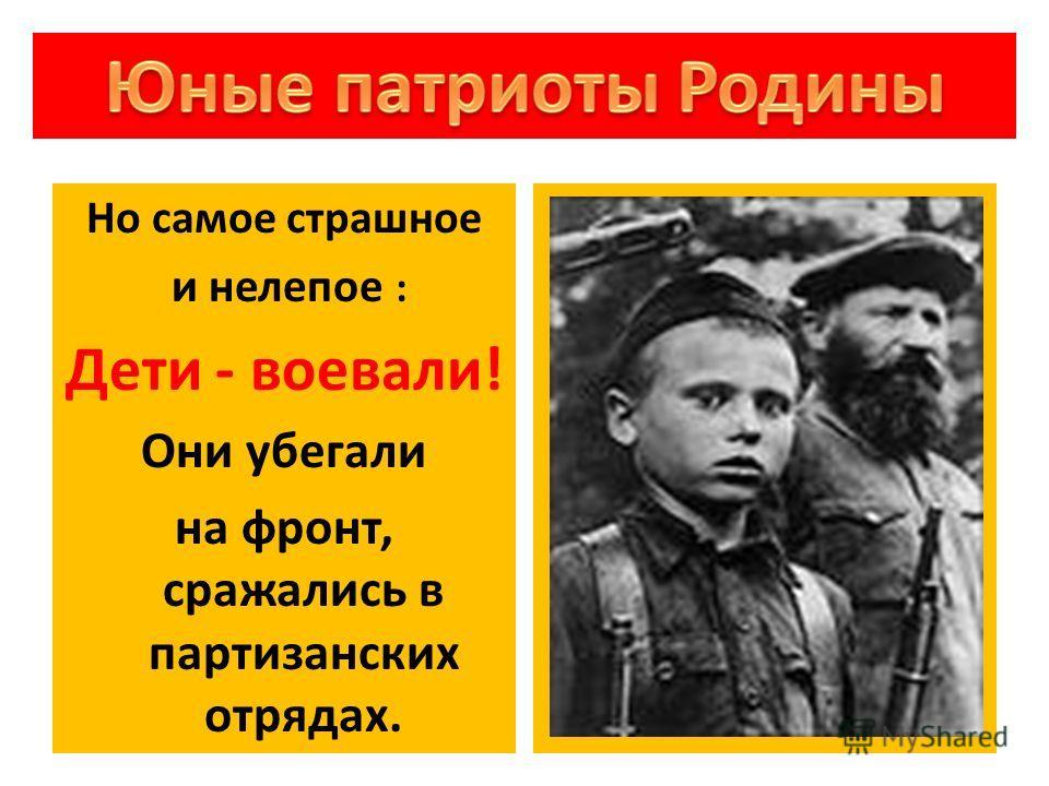 Но самое страшное и нелепое : Дети - воевали! Они убегали на фронт, сражались в партизанских отрядах.