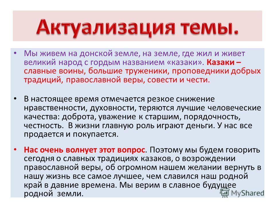 Мы живем на донской земле, на земле, где жил и живет великий народ с гордым названием «казаки». Казаки – славные воины, большие труженики, проповедники добрых традиций, православной веры, совести и чести. В настоящее время отмечается резкое снижение