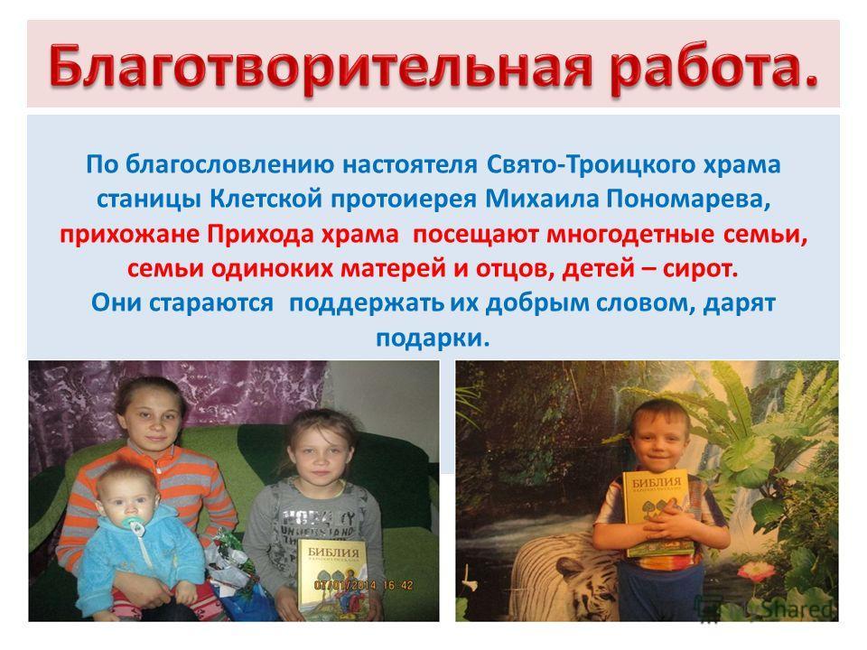 По благословлению настоятеля Свято-Троицкого храма станицы Клетской протоиерея Михаила Пономарева, прихожане Прихода храма посещают многодетные семьи, семьи одиноких матерей и отцов, детей – сирот. Они стараются поддержать их добрым словом, дарят под