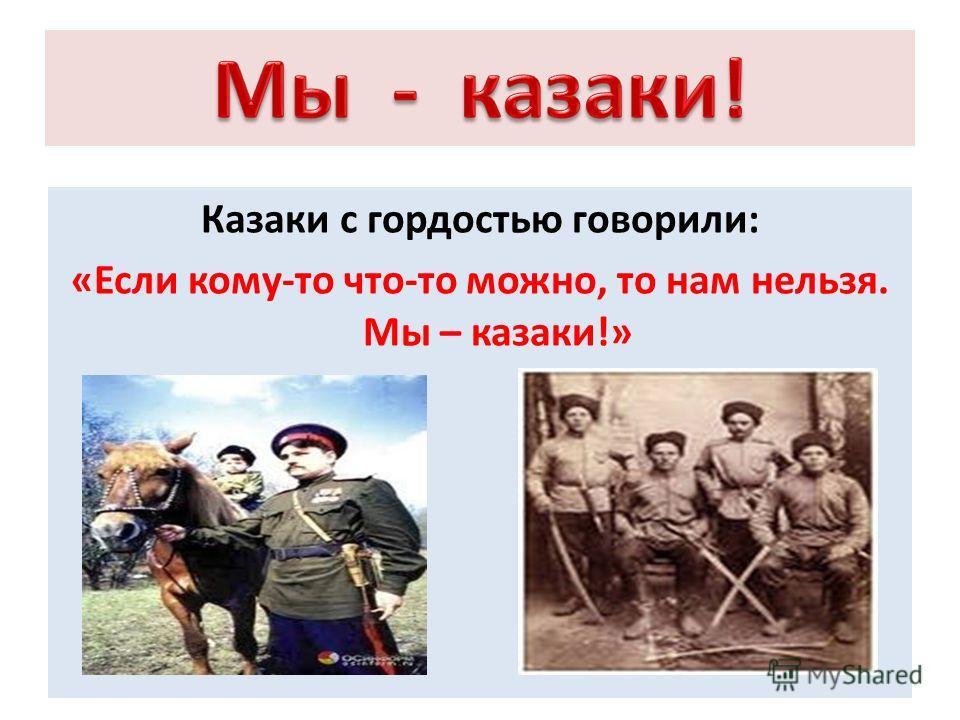 Казаки с гордостью говорили: «Если кому-то что-то можно, то нам нельзя. Мы – казаки!»