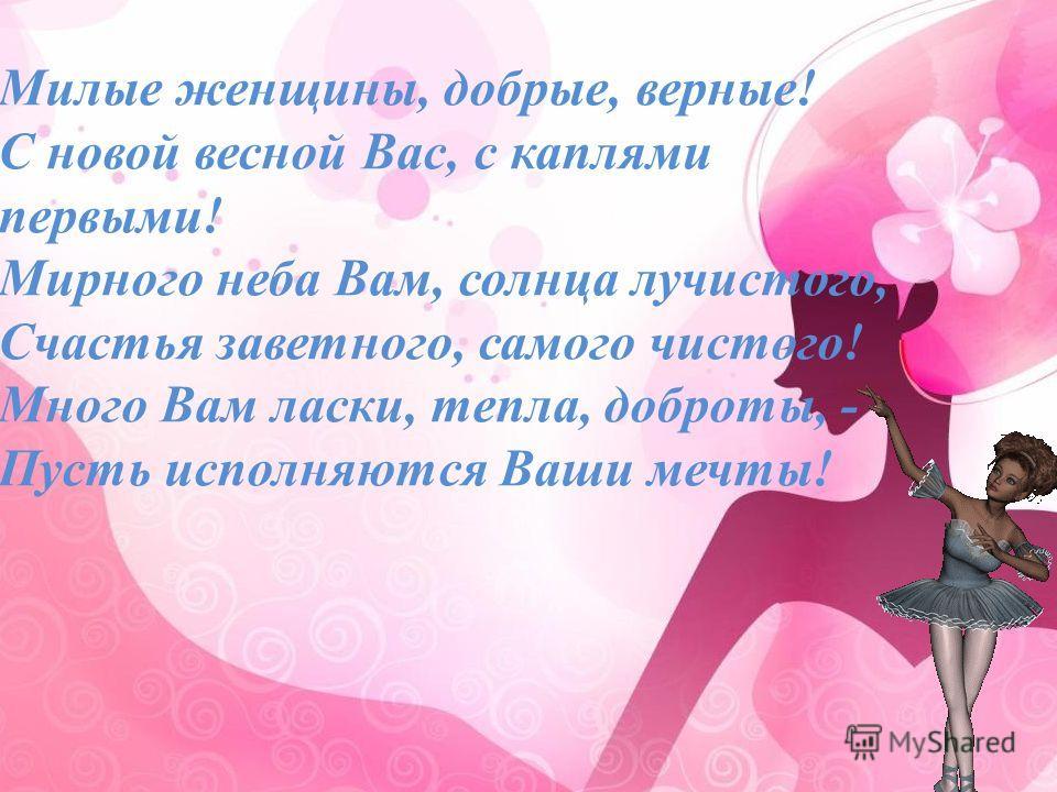 Милые женщины, добрые, верные! С новой весной Вас, с каплями первыми! Мирного неба Вам, солнца лучистого, Счастья заветного, самого чистого! Много Вам ласки, тепла, доброты, - Пусть исполняются Ваши мечты!