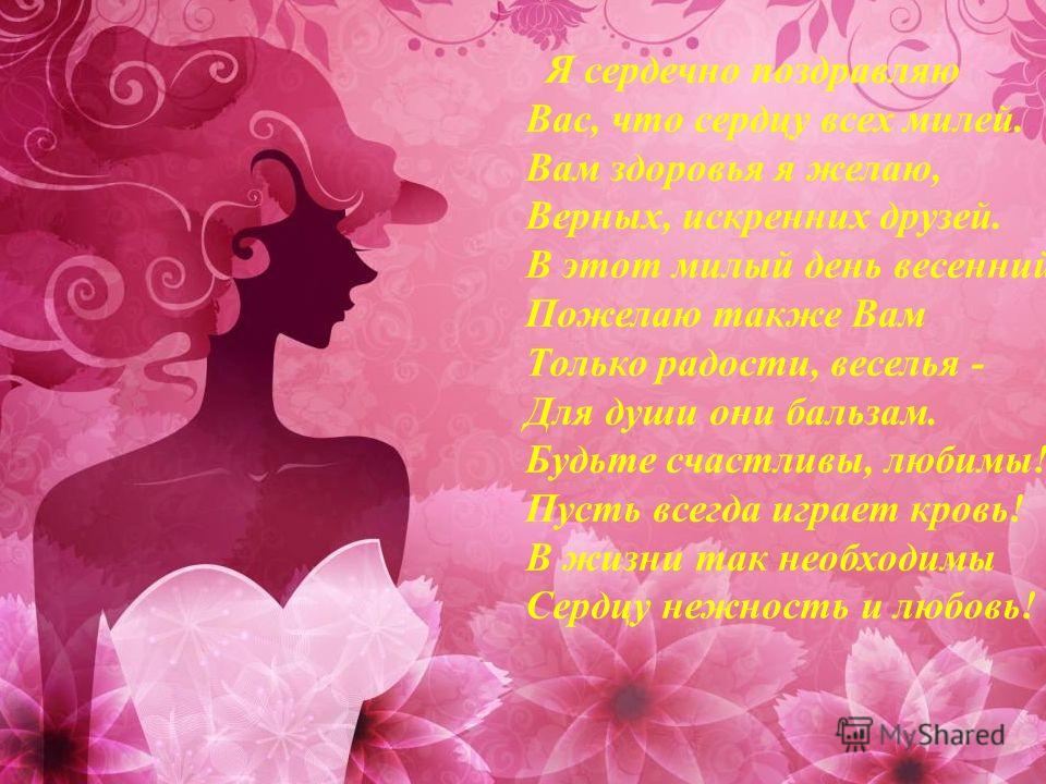 Я сердечно поздравляю Вас, что сердцу всех милей. Вам здоровья я желаю, Верных, искренних друзей. В этот милый день весенний Пожелаю также Вам Только радости, веселья - Для души они бальзам. Будьте счастливы, любимы! Пусть всегда играет кровь! В жизн