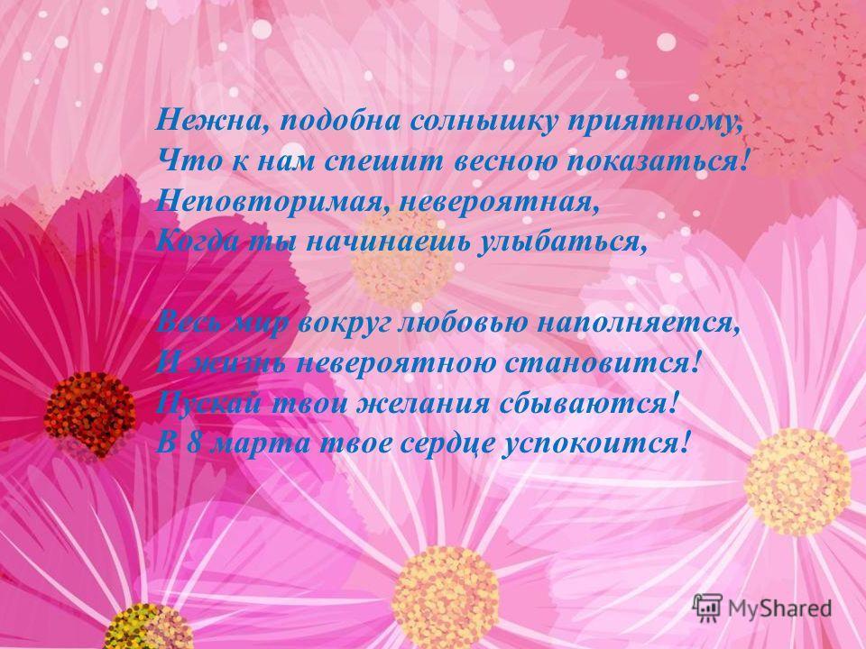 Нежна, подобна солнышку приятному, Что к нам спешит весною показаться! Неповторимая, невероятная, Когда ты начинаешь улыбаться, Весь мир вокруг любовью наполняется, И жизнь невероятною становится! Пускай твои желания сбываются! В 8 марта твое сердце
