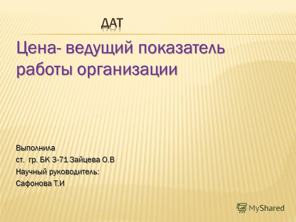 Цена- ведущий показатель работы организации Выполнила ст. гр. БК 3-71 Зайцева О.В Научный руководитель: Сафонова Т.И