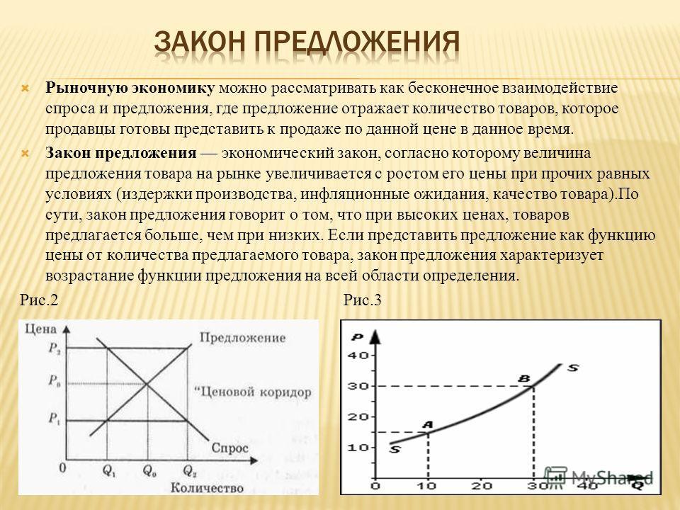 Рыночную экономику можно рассматривать как бесконечное взаимодействие спроса и предложения, где предложение отражает количество товаров, которое продавцы готовы представить к продаже по данной цене в данное время. Закон предложения экономический зако