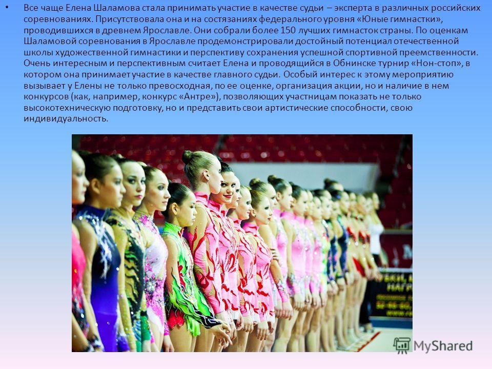 Все чаще Елена Шаламова стала принимать участие в качестве судьи – эксперта в различных российских соревнованиях. Присутствовала она и на состязаниях федерального уровня «Юные гимнастки», проводившихся в древнем Ярославле. Они собрали более 150 лучши