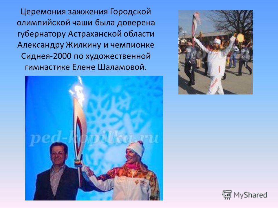 Церемония зажжения Городской олимпийской чаши была доверена губернатору Астраханской области Александру Жилкину и чемпионке Сиднея-2000 по художественной гимнастике Елене Шаламовой.