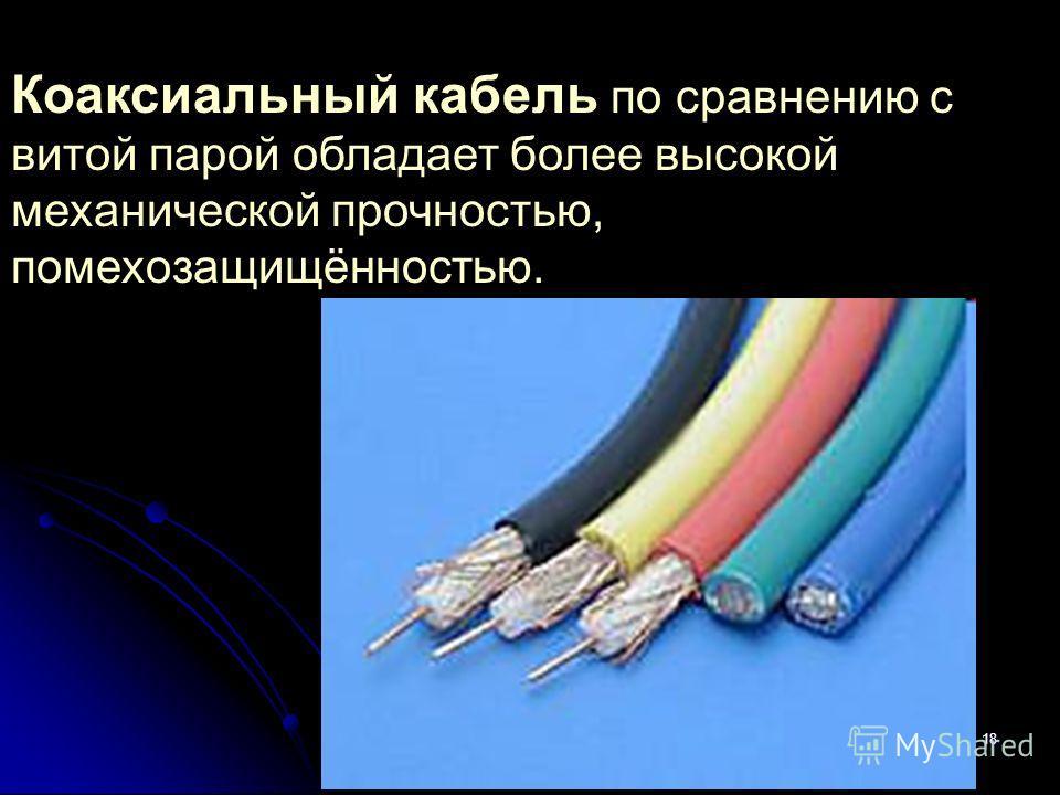 18 Коаксиальный кабель по сравнению с витой парой обладает более высокой механической прочностью, помехозащищённостью.