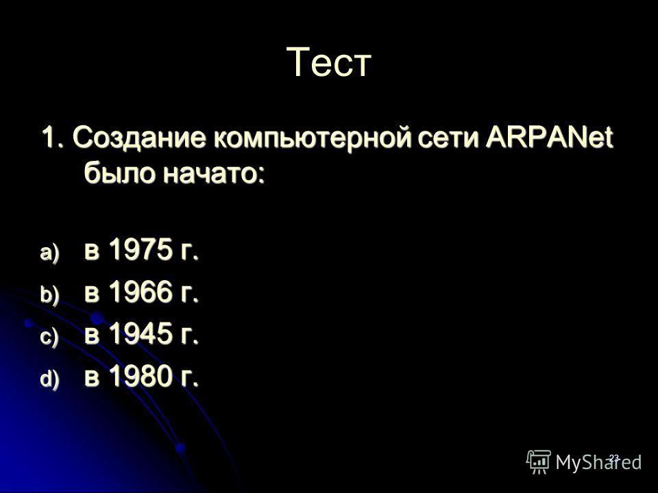 23 Тест 1. Создание компьютерной сети ARPANet было начато: a) в 1975 г. b) в 1966 г. c) в 1945 г. d) в 1980 г.