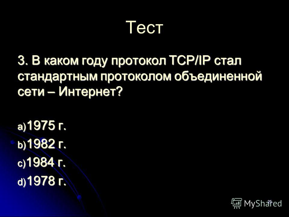25 Тест 3. В каком году протокол TCP/IP стал стандартным протоколом объединенной сети – Интернет? a) 1975 г. b) 1982 г. c) 1984 г. d) 1978 г.