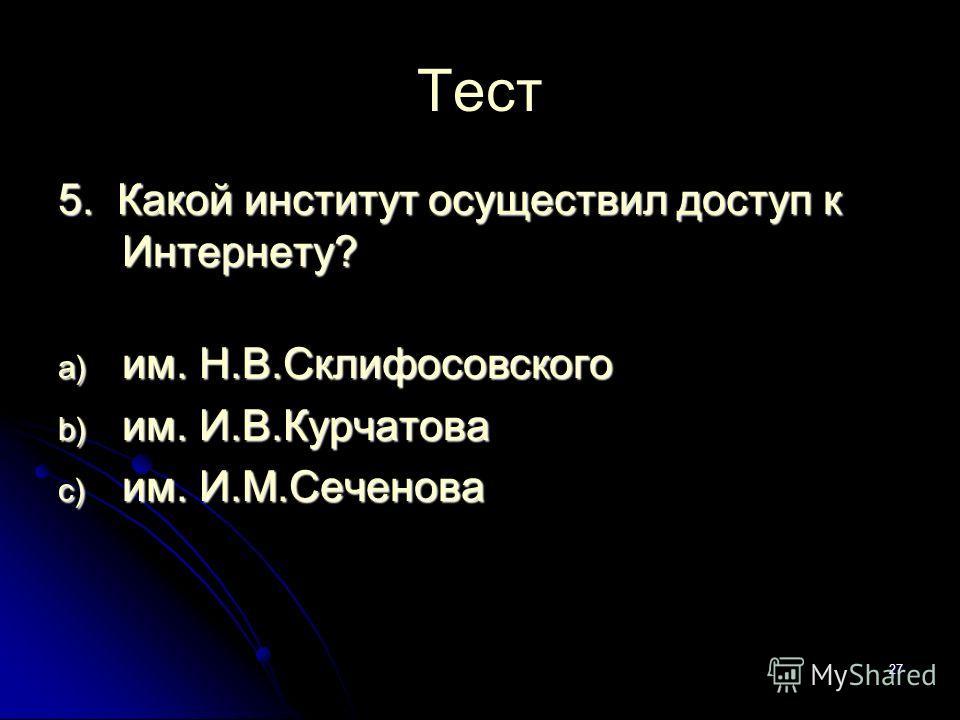 27 Тест 5. Какой институт осуществил доступ к Интернету? a) им. Н.В.Склифосовского b) им. И.В.Курчатова c) им. И.М.Сеченова