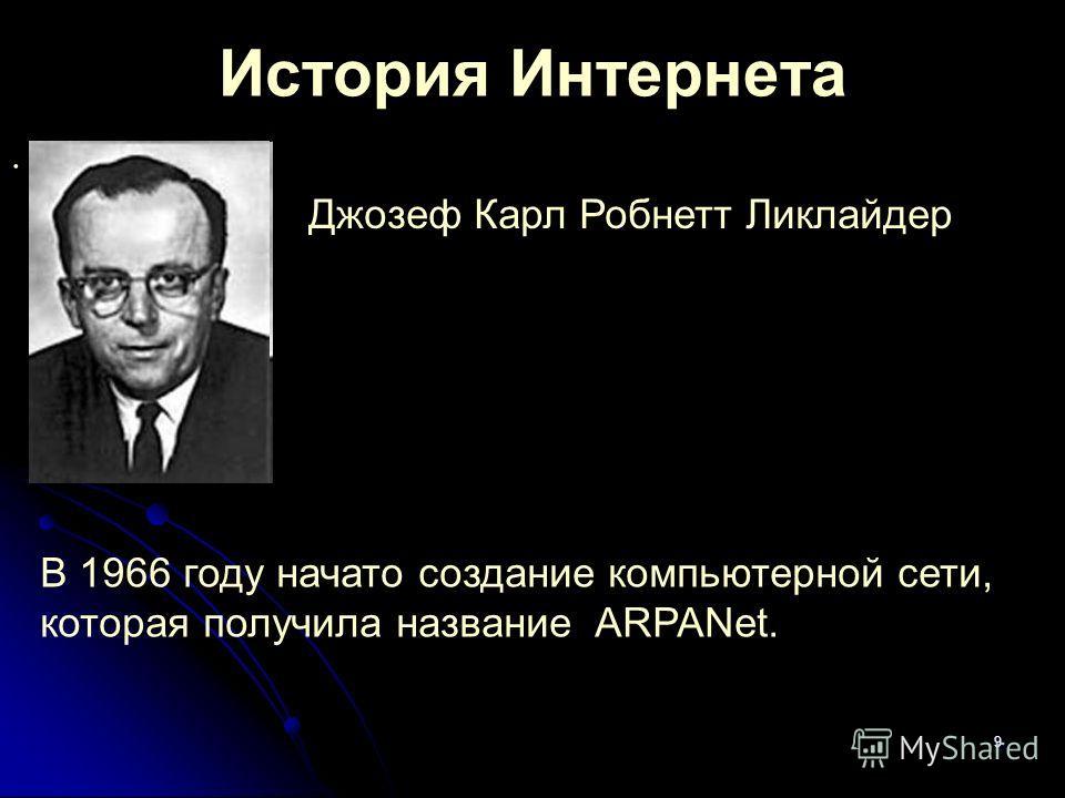 9 История Интернета. В 1966 году начато создание компьютерной сети, которая получила название ARPANet. Джозеф Карл Робнетт Ликлайдер
