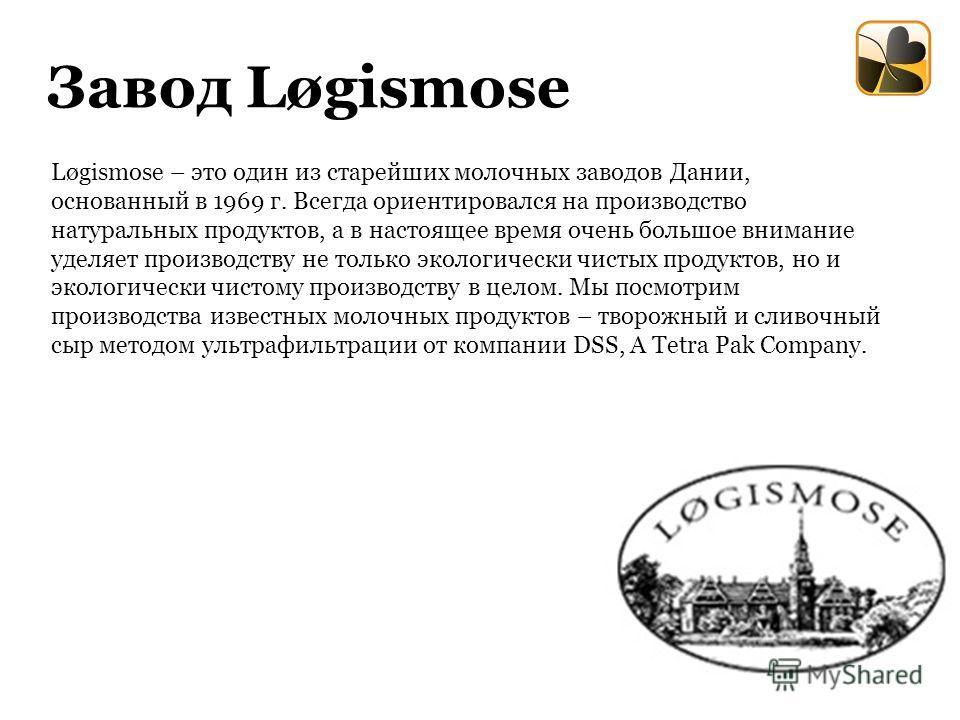 Завод Løgismose Løgismоse – это один из старейших молочных заводов Дании, основанный в 1969 г. Всегда ориентировался на производство натуральных продуктов, а в настоящее время очень большое внимание уделяет производству не только экологически чистых