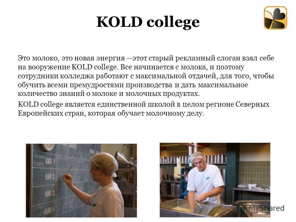 KOLD college Это молоко, это новая энергия этот старый рекламный слоган взял себе на вооружение KOLD college. Все начинается с молока, и поэтому сотрудники колледжа работают с максимальной отдачей, для того, чтобы обучить всеми премудростями производ