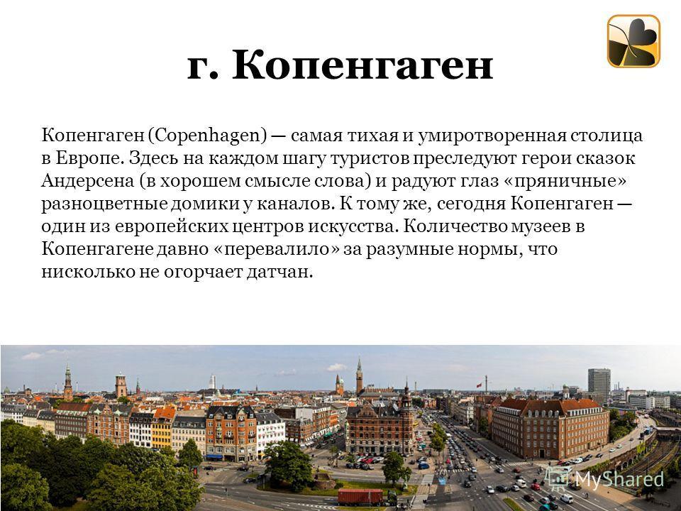 г. Копенгаген Копенгаген (Copenhagen) самая тихая и умиротворенная столица в Европе. Здесь на каждом шагу туристов преследуют герои сказок Андерсена (в хорошем смысле слова) и радуют глаз «пряничные» разноцветные домики у каналов. К тому же, сегодня