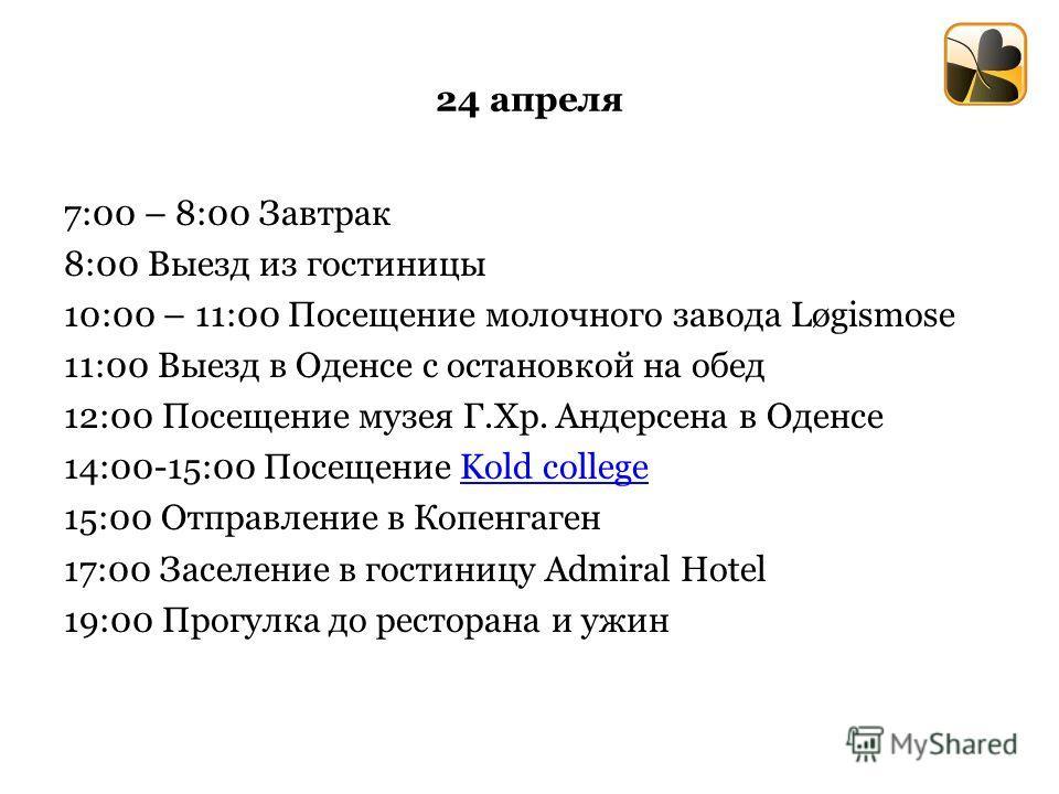 24 апреля 7:00 – 8:00 Завтрак 8:00 Выезд из гостиницы 10:00 – 11:00 Посещение молочного завода Løgismоse 11:00 Выезд в Оденсе с остановкой на обед 12:00 Посещение музея Г.Хр. Андерсена в Оденсе 14:00-15:00 Посещение Kold collegeKold college 15:00 Отп