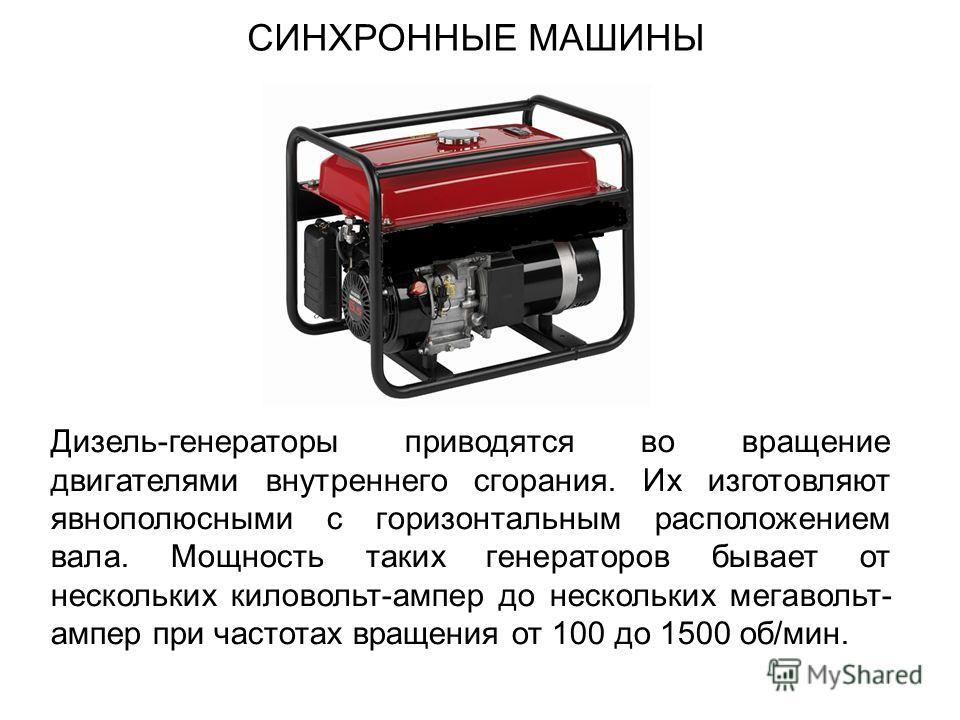 СИНХРОННЫЕ МАШИНЫ Дизель-генераторы приводятся во вращение двигателями внутреннего сгорания. Их изготовляют явнополюсными с горизонтальным расположением вала. Мощность таких генераторов бывает от нескольких киловольт-ампер до нескольких мегавольт- ам