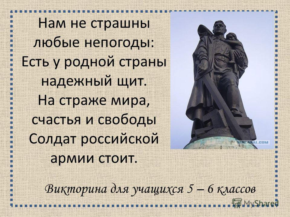 Нам не страшны любые непогоды: Есть у родной страны надежный щит. На страже мира, счастья и свободы Солдат российской армии стоит. Викторина для учащихся 5 – 6 классов
