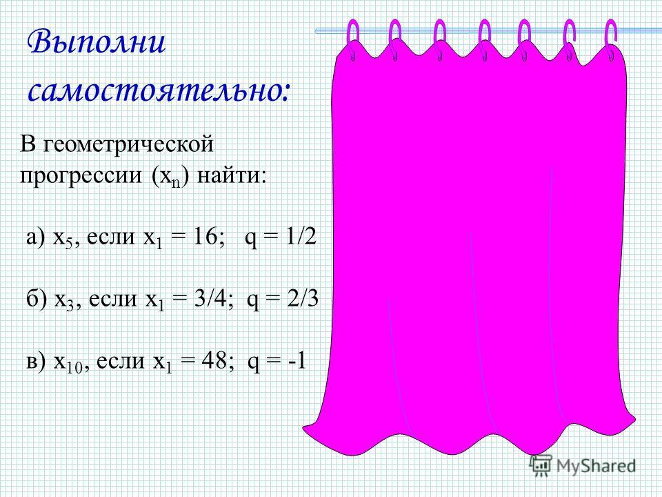 Выполни самостоятельно: В геометрической прогрессии (x n ) найти: а) x 5, если x 1 = 16; q = 1/2 б) x 3, если x 1 = 3/4; q = 2/3 в) x 10, если x 1 = 48; q = -1 а) x 5 = 1 б) x 3 = 1/3 в) x 10 = -48
