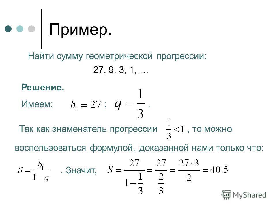 Пример. Найти сумму геометрической прогрессии: 27, 9, 3, 1, … Решение. Имеем: ;. Так как знаменатель прогрессии, то можно воспользоваться формулой, доказанной нами только что:. Значит,