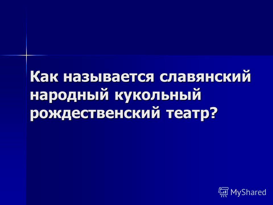 Как называется славянский народный кукольный рождественский театр?