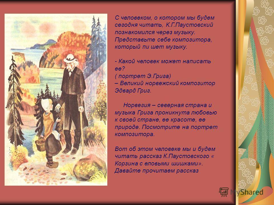 С человеком, о котором мы будем сегодня читать, К.Г.Паустовский познакомился через музыку. Представьте себе композитора, который пи шет музыку. - Какой человек может написать ее? ( портрет Э.Грига) – Великий норвежский композитор Эдвард Григ. Норвеги