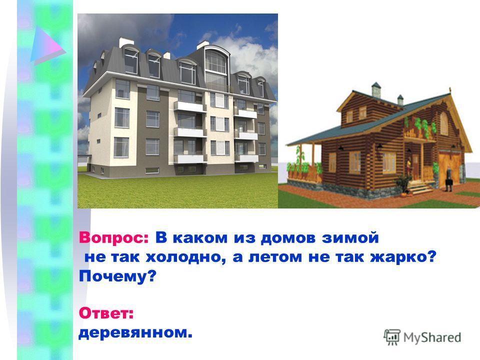Вопрос: В каком из домов зимой не так холодно, а летом не так жарко? Почему? Ответ: деревянном.