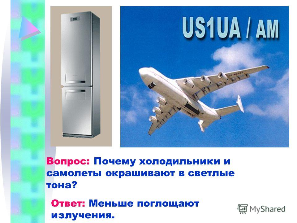 Вопрос: Почему холодильники и самолеты окрашивают в светлые тона? Ответ: Меньше поглощают излучения.