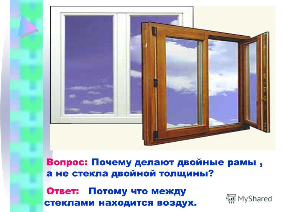 Вопрос: Почему делают двойные рамы, а не стекла двойной толщины? Ответ: Потому что между стеклами находится воздух.