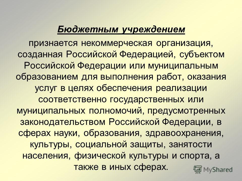 Бюджетным учреждением признается некоммерческая организация, созданная Российской Федерацией, субъектом Российской Федерации или муниципальным образованием для выполнения работ, оказания услуг в целях обеспечения реализации соответственно государств