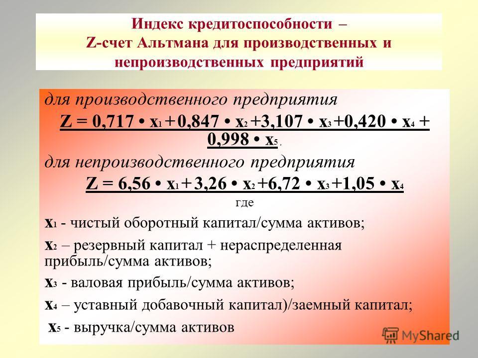 Индекс кредитоспособности – Z-счет Альтмана для производственных и непроизводственных предприятий для производственного предприятия Z = 0,717 х 1 + 0,847 х 2 +3,107 х 3 +0,420 х 4 + 0,998 х 5, для непроизводственного предприятия Z = 6,56 х 1 + 3,26 х