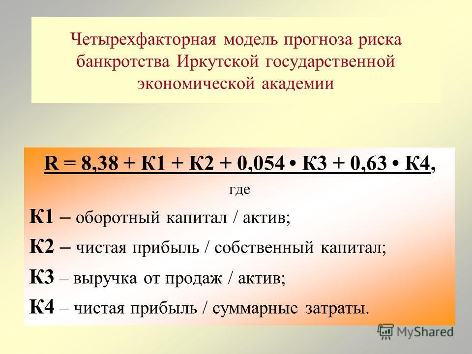 Четырехфакторная модель прогноза риска банкротства Иркутской государственной экономической академии R = 8,38 + К1 + К2 + 0,054 К3 + 0,63 К4, где К1 – оборотный капитал / актив; К2 – чистая прибыль / собственный капитал; К3 – выручка от продаж / актив