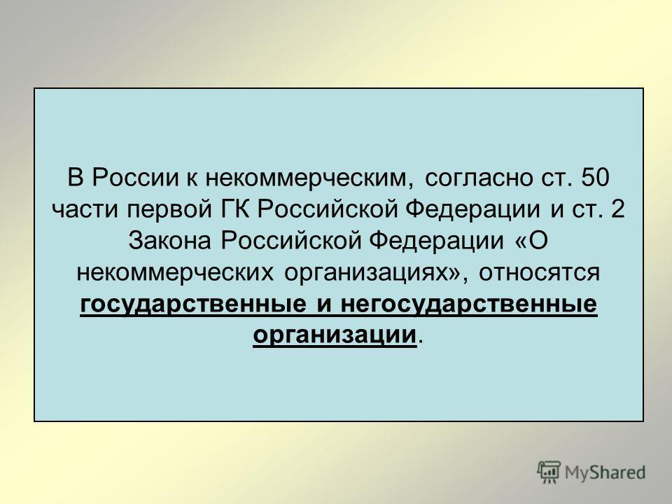 В России к некоммерческим, согласно ст. 50 части первой ГК Российской Федерации и ст. 2 Закона Российской Федерации «О некоммерческих организациях», относятся государственные и негосударственные организации.
