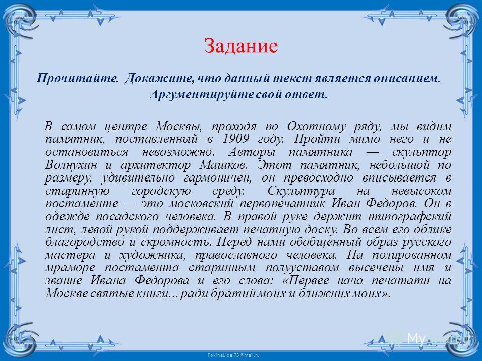 FokinaLida.75@mail.ru Задание Прочитайте. Докажите, что данный текст является описанием. Аргументируйте свой ответ. В самом центре Москвы, проходя по Охотному ряду, мы видим памятник, поставленный в 1909 году. Пройти мимо него и не остановиться невоз