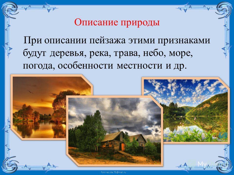 FokinaLida.75@mail.ru Описание природы При описании пейзажа этими признаками будут деревья, река, трава, небо, море, погода, особенности местности и др.