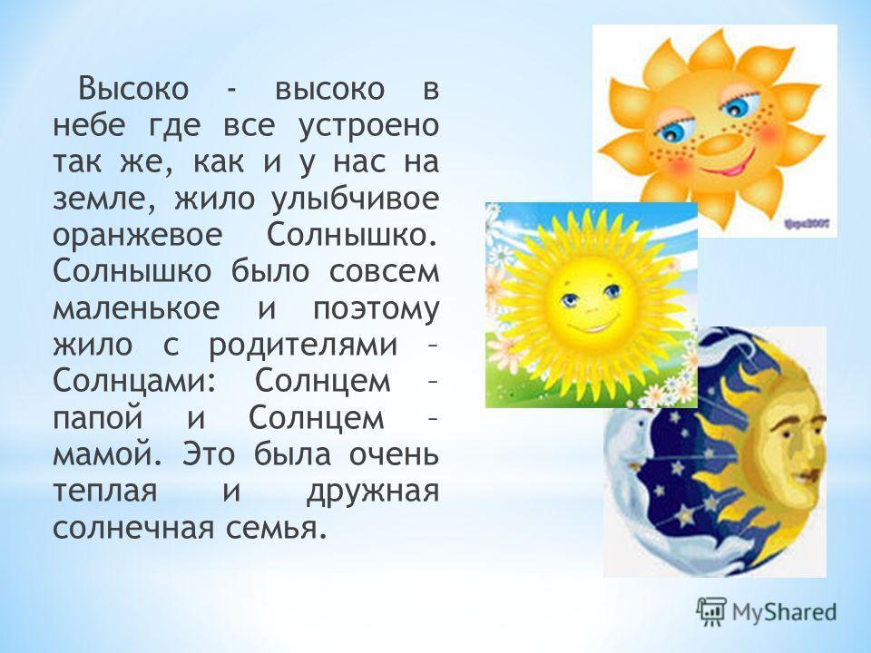 Высоко - высоко в небе где все устроено так же, как и у нас на земле, жило улыбчивое оранжевое Солнышко. Солнышко было совсем маленькое и поэтому жило с родителями – Солнцами: Солнцем – папой и Солнцем – мамой. Это была очень теплая и дружная солнечн