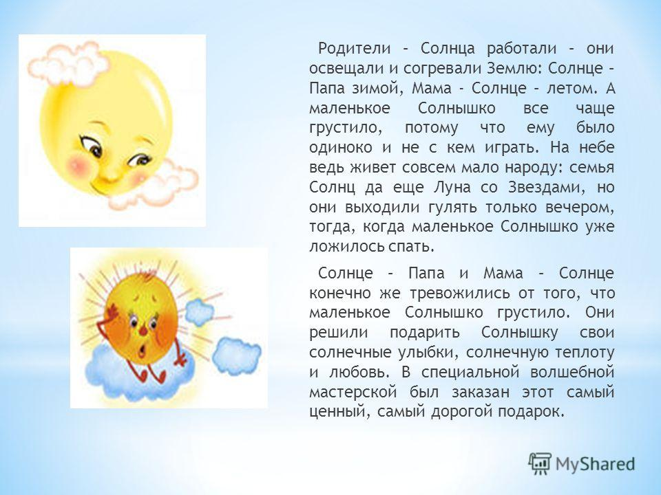 Родители – Солнца работали – они освещали и согревали Землю: Солнце – Папа зимой, Мама - Солнце – летом. А маленькое Солнышко все чаще грустило, потому что ему было одиноко и не с кем играть. На небе ведь живет совсем мало народу: семья Солнц да еще